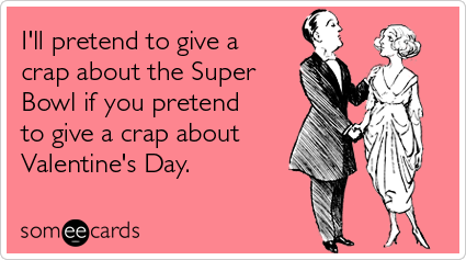 Funny Valentine's Day Ecard: I'll pretend to give a crap about the Super Bowl if you pretend to give a crap about Valentine's Day.