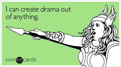 I can create drama out of anything.