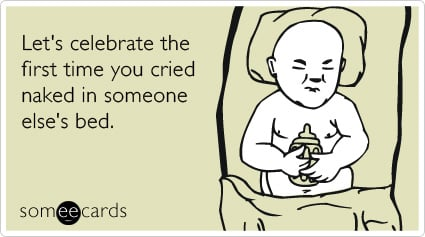 someecards.com - Let's celebrate the first time you cried naked in someone else's bed