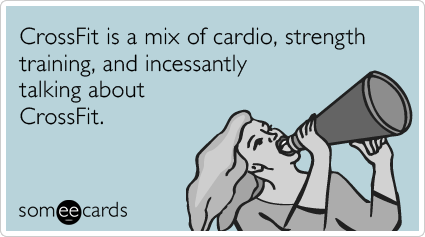 someecards.com - CrossFit is a mix of cardio, strength training, and incessantly talking about CrossFit.
