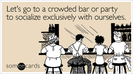 Funny Weekend Ecard: Let's go to a crowded bar or party to socialize exclusively with ourselves.