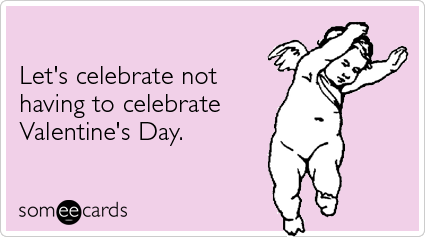 someecards.com - Let's celebrate not having to celebrate Valentine's Day