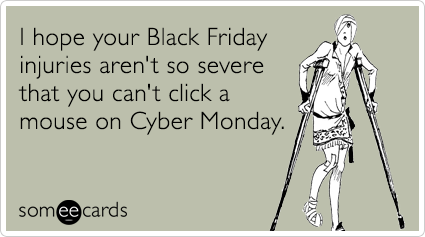 someecards.com - I hope your Black Friday injuries aren't so severe that you can't click a mouse on Cyber Monday.