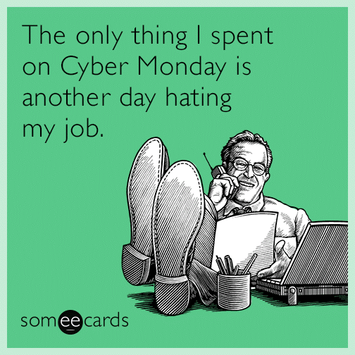 The only thing I spent on Cyber Monday is another day hating my job.