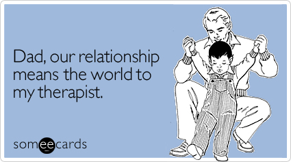 someecards.com - Dad, our relationship means the world to my therapist