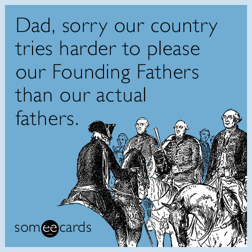 Dad, sorry our country tries harder to please our Founding Fathers than our actual fathers.