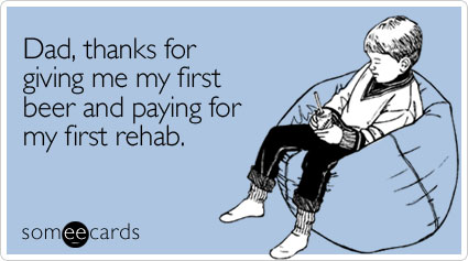 someecards.com - Dad, thanks for giving me my first beer and paying for my first rehab