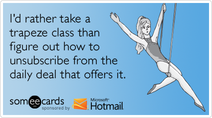 someecards.com - I'd rather take a trapeze class than figure out how to unsubscribe from the daily deal that offers it