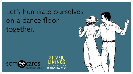 someecards.com - Let's humiliate ourselves on a dance floor together.
