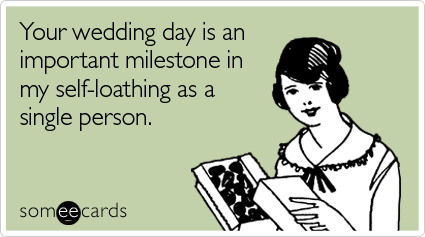 someecards.com - Your wedding day is an important milestone in my self-loathing as a single person