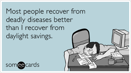 someecards.com - Most people recover from deadly diseases better than I recover from daylight savings.
