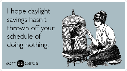 Funny Workplace Ecard: I hope daylight savings hasn't thrown off your schedule of doing nothing.