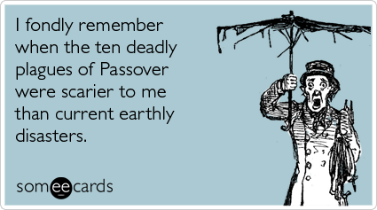 someecards.com - I fondly remember when the ten deadly plagues of Passover were scarier to me than current earthly disasters