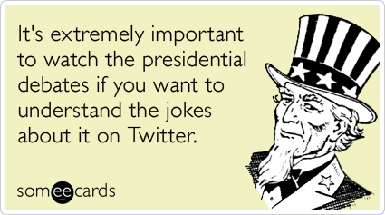 Funny Somewhat Topical Ecard: It's extremely important to watch the presidential debates if you want to understand the jokes about it on Twitter.