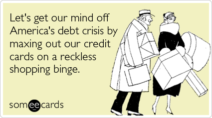 someecards.com - Let's get our mind off America's debt crisis by maxing out our credit cards on a reckless shopping binge