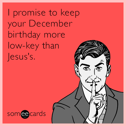 I Promise To Keep Your December Birthday More Low-key Than