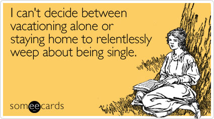 someecards.com - I can't decide between vacationing alone or staying home to relentlessly weep about being single