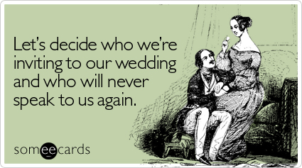 someecards.com - Let's decide who we're inviting to our wedding and who will never speak to us again