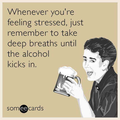 Whenever you're feeling stressed, just remember to take deep breaths until the alcohol kicks in.
