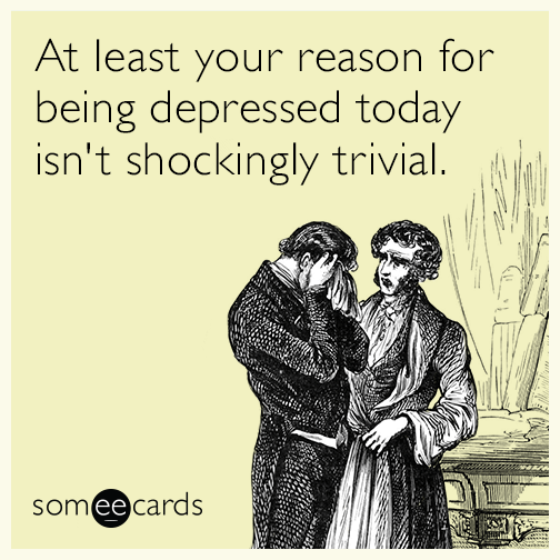 At least your reason for being depressed today isn't shockingly trivial.