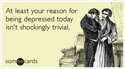 someecards.com - At least your reason for being depressed today isn't shockingly trivial.