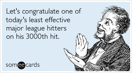 Let's congratulate one of today's least effective major league hitters on his 3000th hit