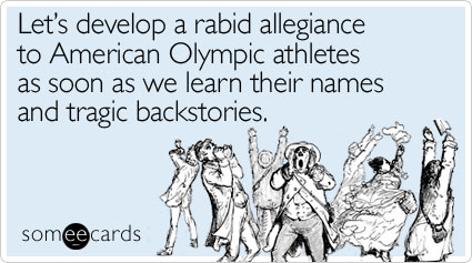 someecards.com - Let's develop a rabid allegiance to American Olympic athletes as soon as we learn their names and tragic backstories