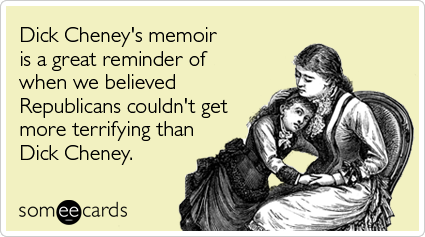 Funny Somewhat Topical Ecard: Dick Cheney's memoir is a great reminder of when we believed Republicans couldn't get more terrifying than Dick Cheney.