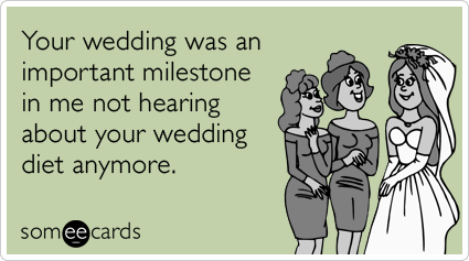 Your wedding was an important milestone in me not hearing about your wedding diet anymore.
