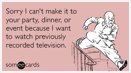 Sorry I can't make it to your party, dinner, or event because I want to watch previously recorded television.