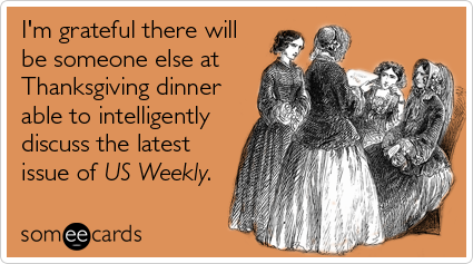 someecards.com - I'm grateful there will be someone else at Thanksgiving dinner able to intelligently discuss the latest issue of US Weekly