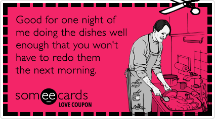 someecards.com - Love Coupon: Good for one night of me doing the dishes well enough that you won't have to redo them the next morning.