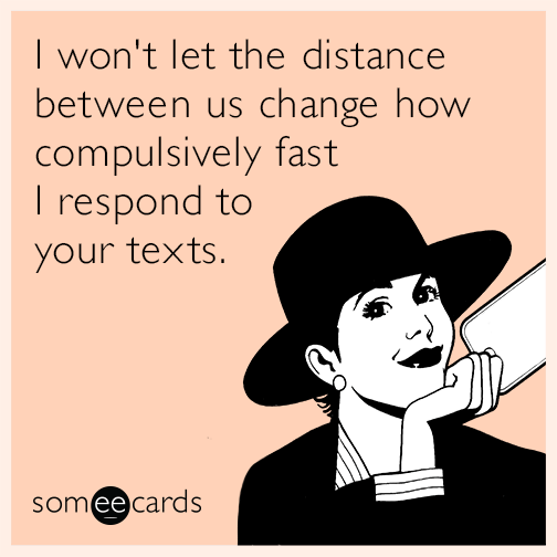 I won't let the distance between us change how compulsively fast I respond to your texts.