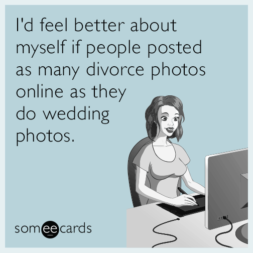 I'd feel better about myself if people posted as many divorce photos online as they do wedding photos.