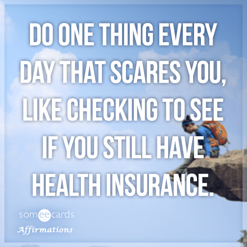 Do one thing every day that scares you, like checking to see if you still have health insurance.