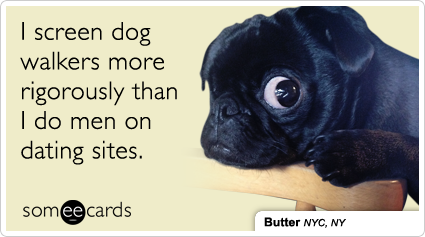 someecards.com - I screen dog walkers more rigorously than I do men on dating sites.