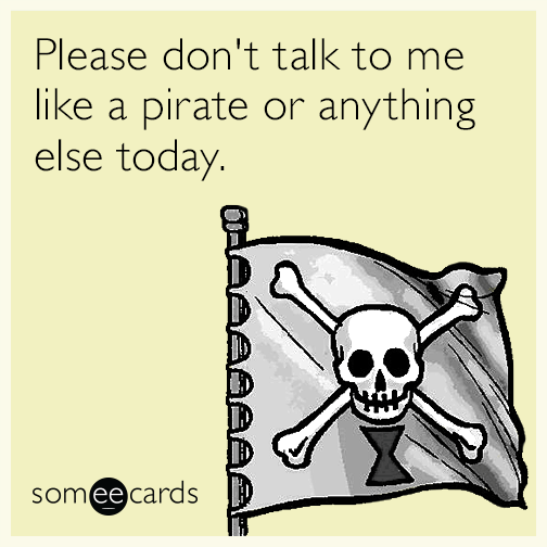 Please don't talk to me like a pirate or anything else today.