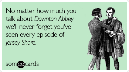 No matter how much you talk about Downton Abbey we'll never forget you've seen every episode of Jersey Shore