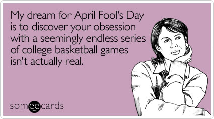 My dream for April Fool's Day is to discover your obsession with a seemingly endless series of college basketball games isn't actually real