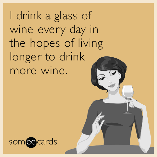 I drink a glass of wine every day in the hopes of living longer to drink more wine.