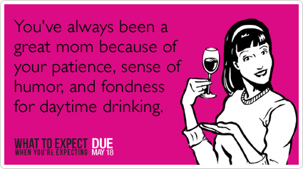 You've always been a great mom because of your patience, sense of humor, and fondness for daytime drinking.