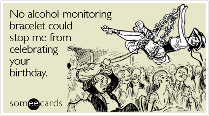 Funny Birthday Ecard: No alcohol-monitoring bracelet could stop me from celebrating your birthday.