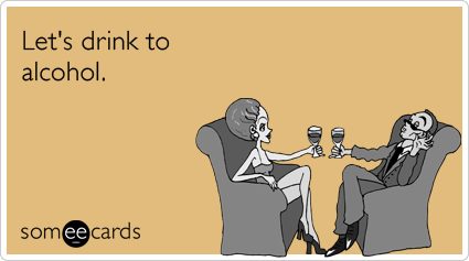 someecards.com - Let's drink to alcohol.