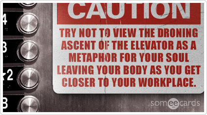 Warning Sign: Try not to view the droning ascent of the elevator as a metaphor for your soul leaving your body as you get closer to your workplace.