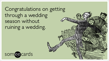 Congratulations on getting through a wedding season without ruining a wedding