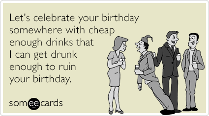 Let's celebrate your birthday somewhere with cheap enough drinks that I can get drunk enough to ruin your birthday.
