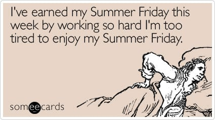 someecards.com - I've earned my Summer Friday this week by working so hard I'm too tired to enjoy my Summer Friday