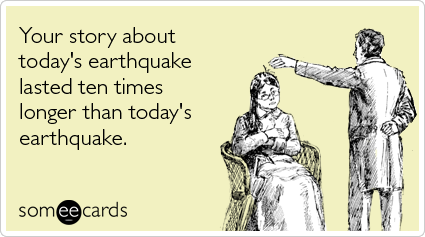 someecards.com - Your story about today's earthquake lasted ten times longer than today's earthquake