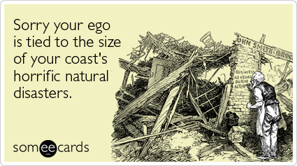 Sorry your ego is tied to the size of your coast's horrific natural disasters