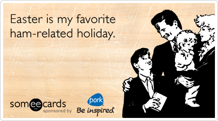 Funny Pork Be inspired Ecard: Easter is my favorite ham-related holiday.